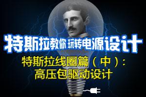 特斯拉教你玩转电源设计——特斯拉线圈篇(中):高压包驱动设计