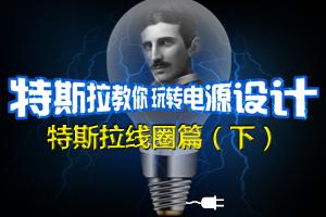 特斯拉教你玩转电源设计——特斯拉线圈篇(下)